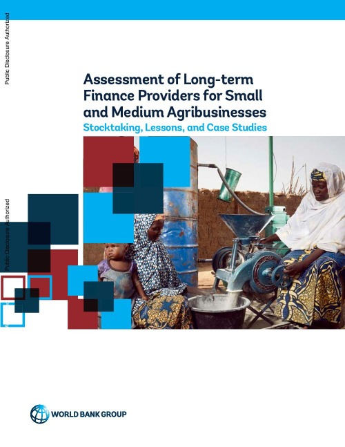 Assessment of Long-term Finance Providers for Smalland Medium Agribusinesses : Stocktaking, Lessons, and Case Studies